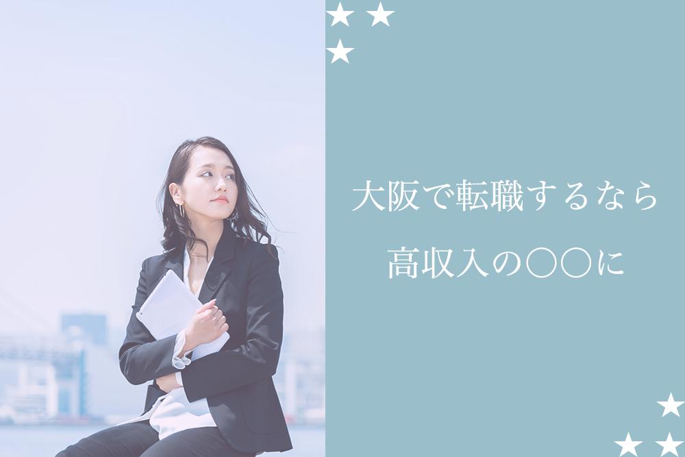 今の稼ぎを増やしたい!大阪で高収入を得るなら〇〇に転職がおすすめ